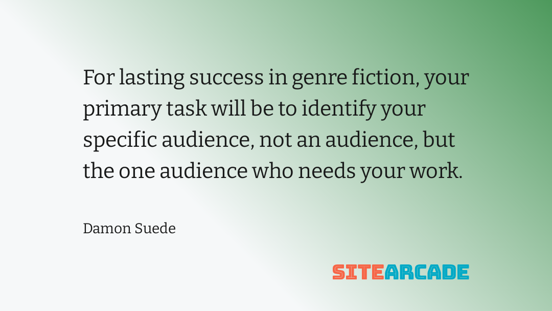 For lasting success in genre fiction, your primary task will be to identify your specific audience, not an audience, but the one audience who needs your work