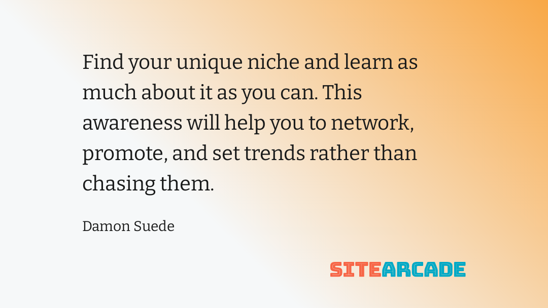 Find your unique niche and learn as much about it as you can. This awareness will help you to network, promote, and set trends rather than chasing them.