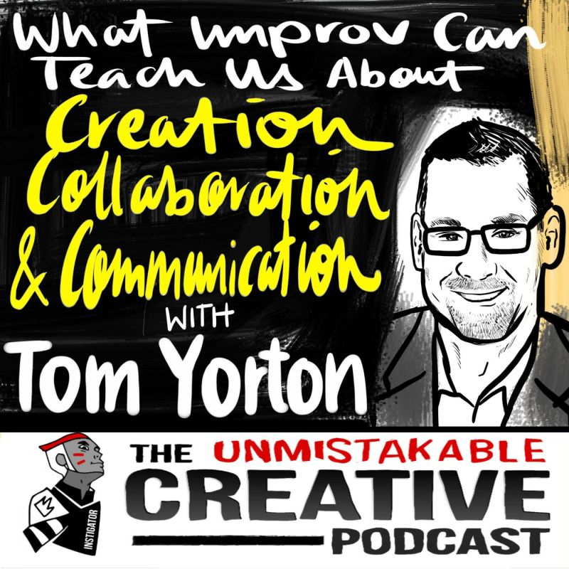 What Improv Can Teach Us About Creation, Collaboration, and Communication with Tom Yorton