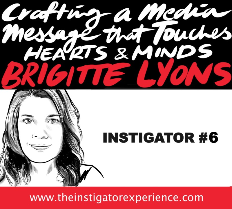 The Instigator Series: Harnessing the Media to Touch Hearts and Minds with Brigitte Lyons