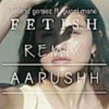 Aarushh - Selena Gomez - Fetish ft. Gucci Mane ( Aarushh Remix ) Artwork