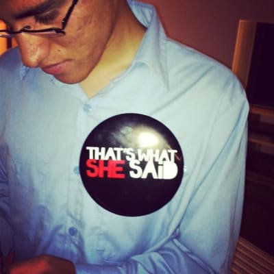 "My friend Rigo wearing a pin that reads ""That's what she said"""