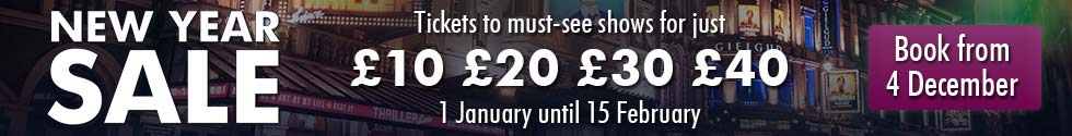 New Year Sale - Tickets to must see shows for just £10, £20, £30, £40. 1st Jan 2019 until 15th Feb 2019.