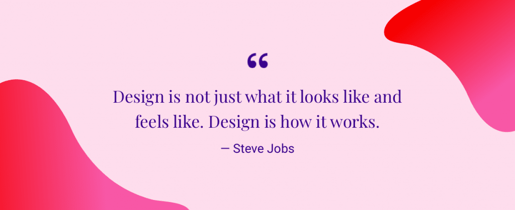 """Design is not just what it looks like and feels like. Design is how it works."" — Steve Jobs"