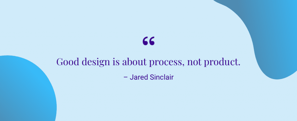 """Good design is about process, not product."" – Jared Sinclair"