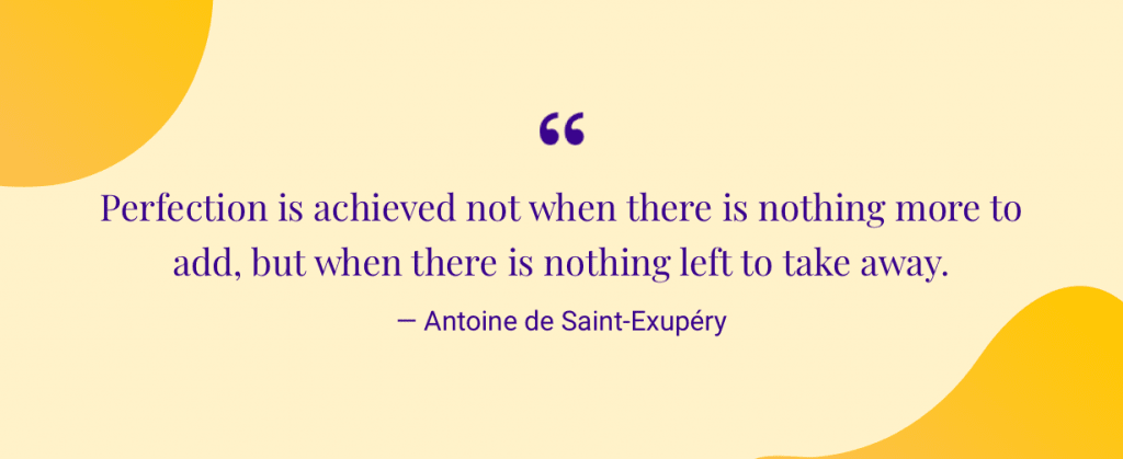 """Perfection is achieved not when there is nothing more to add, but when there is nothing left to take away."" — Antoine de Saint-Exupéry"