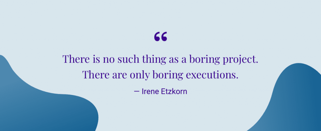 """There is no such thing as a boring project. There are only boring executions."" — Irene Etzkorn"