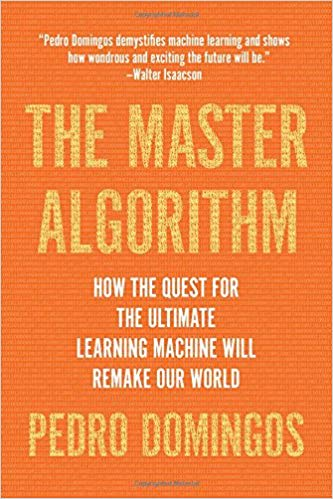 The Master Algorithm - How the Quest for the Ultimate Learning Machine Will Remake Our World