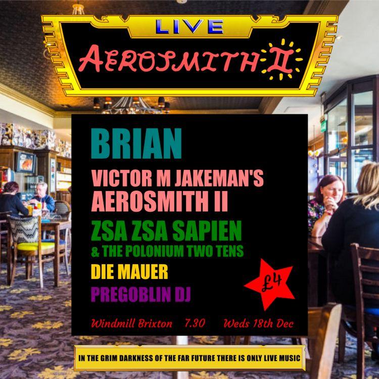 Brian, Victor M Jakeman's Aerosmith II, Zsa Zsa Sapien, Die Mauer  at Windmill Brixton promotional image