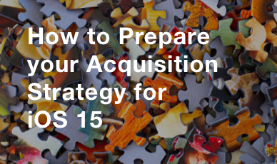 How to Prepare Your Acquisition Strategy for iOS 15