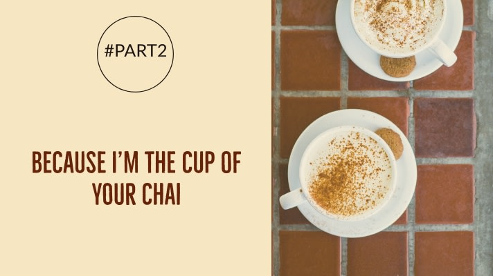 Because I'm The Cup of Your Chai | #part2