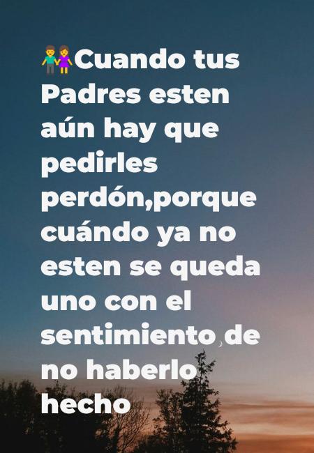 Frases de la Vida - 👫Cuando tus Padres esten aún hay que pedirles perdón,porque cuándo ya no esten se queda uno con el sentimiento de no haberlo hecho