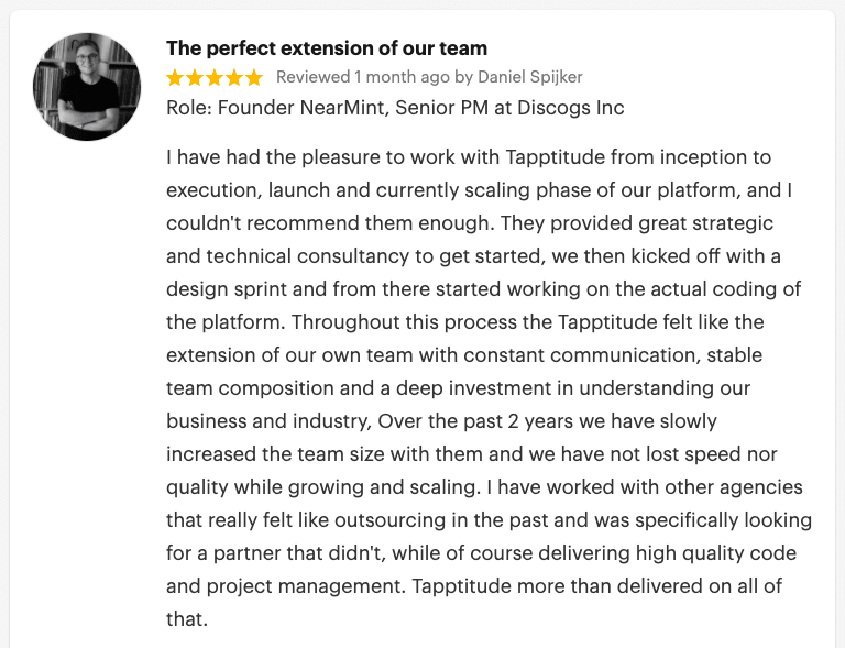 "A GoodFirms Tapptitude review. It reads: ""The perfect extension of our team. Reviewed 1 month ago (April 20, 2020) by Daniel Spijker Role: Founder NearMint, Senior PM at Discogs Inc. In his words: ""I have had the pleasure to work with Tapptitude from inception to execution, launch and currently scaling phase of our platform, and I couldn't recommend them enough. They provided great strategic and technical consultancy to get started, we then kicked off with a design sprint and from there started working on the actual coding of the platform. Throughout this process the Tapptitude felt like the extension of our own team with constant communication, stable team composition and a deep investment in understanding our business and industry, Over the past 2 years we have slowly increased the team size with them and we have not lost speed nor quality while growing and scaling. I have worked with other agencies that really felt like outsourcing in the past and was specifically looking for a partner that didn't, while of course delivering high quality code and project management. Tapptitude more than delivered on all of that."""
