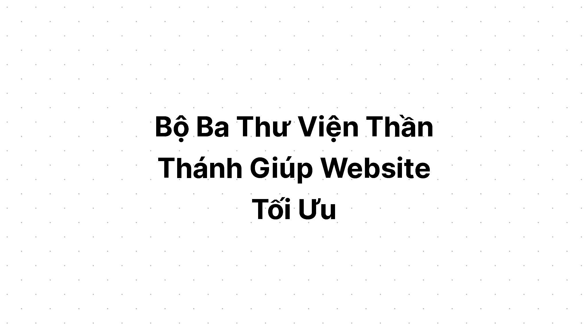 Bộ Ba Thư Viện Thần Thánh Giúp Website Tối Ưu