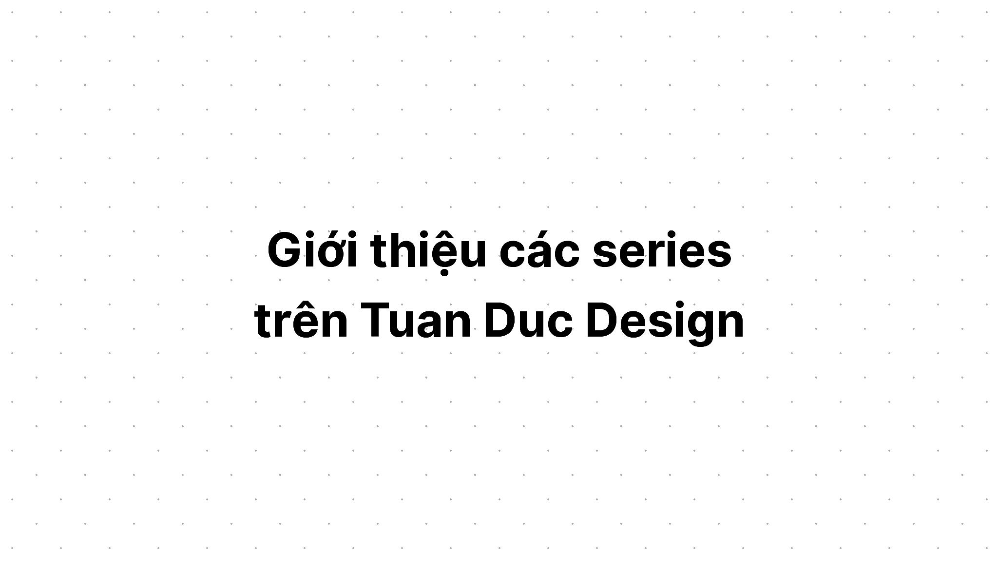 Giới thiệu các series trên Tuan Duc Design