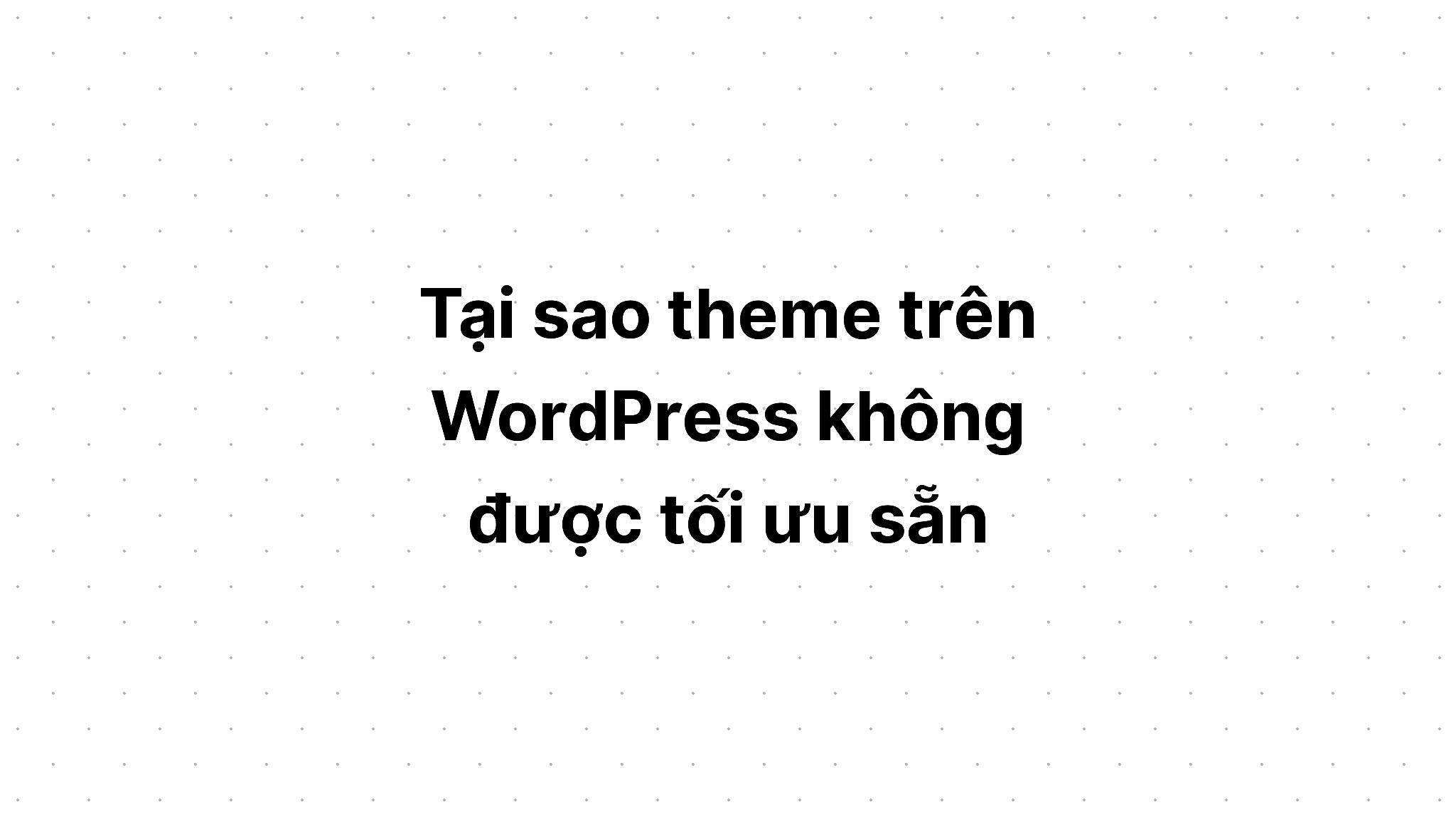 Tại sao theme trên WordPress không được tối ưu sẵn