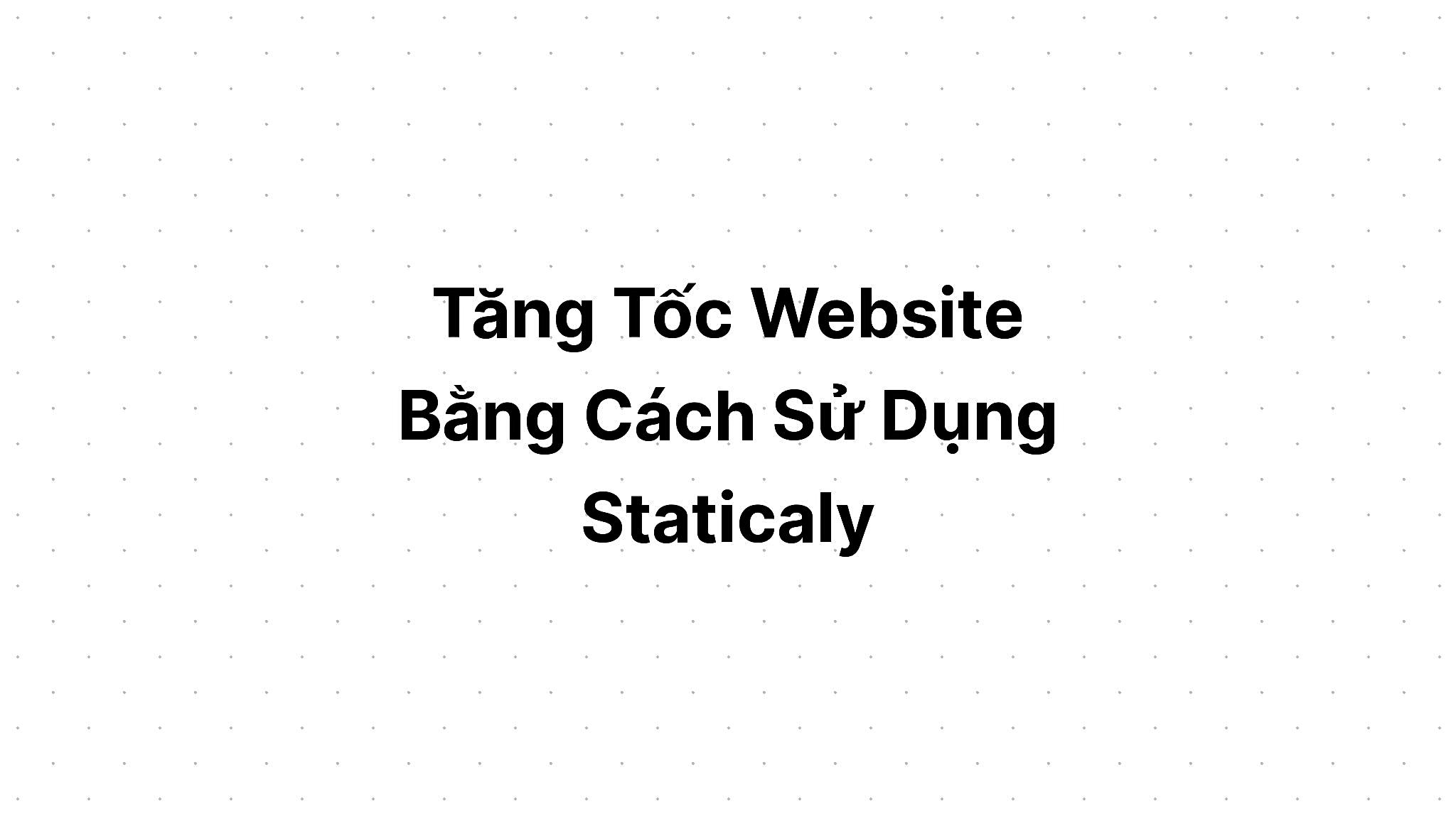 Tăng Tốc Website Bằng Cách Sử Dụng Staticaly