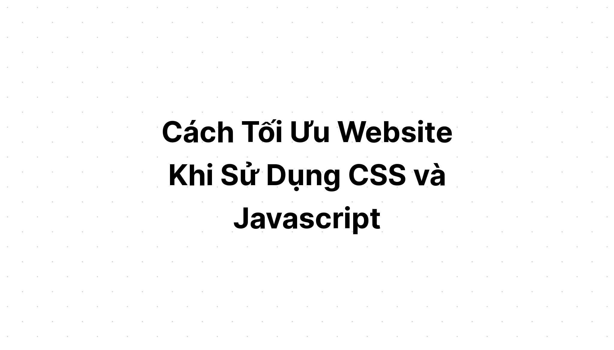 Cách Tối Ưu Website Khi Sử Dụng CSS và Javascript