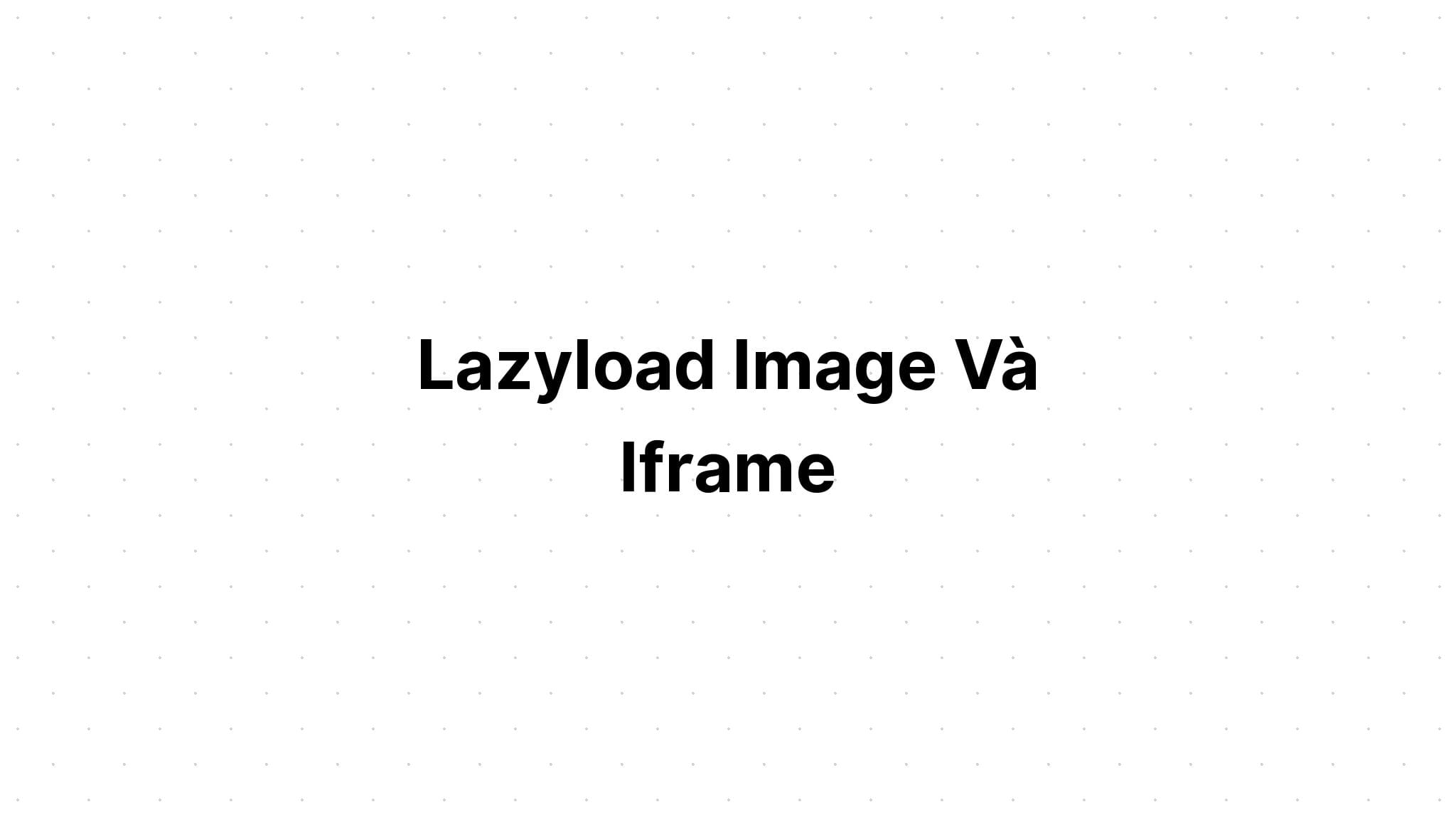 Lazyload Image Và Iframe
