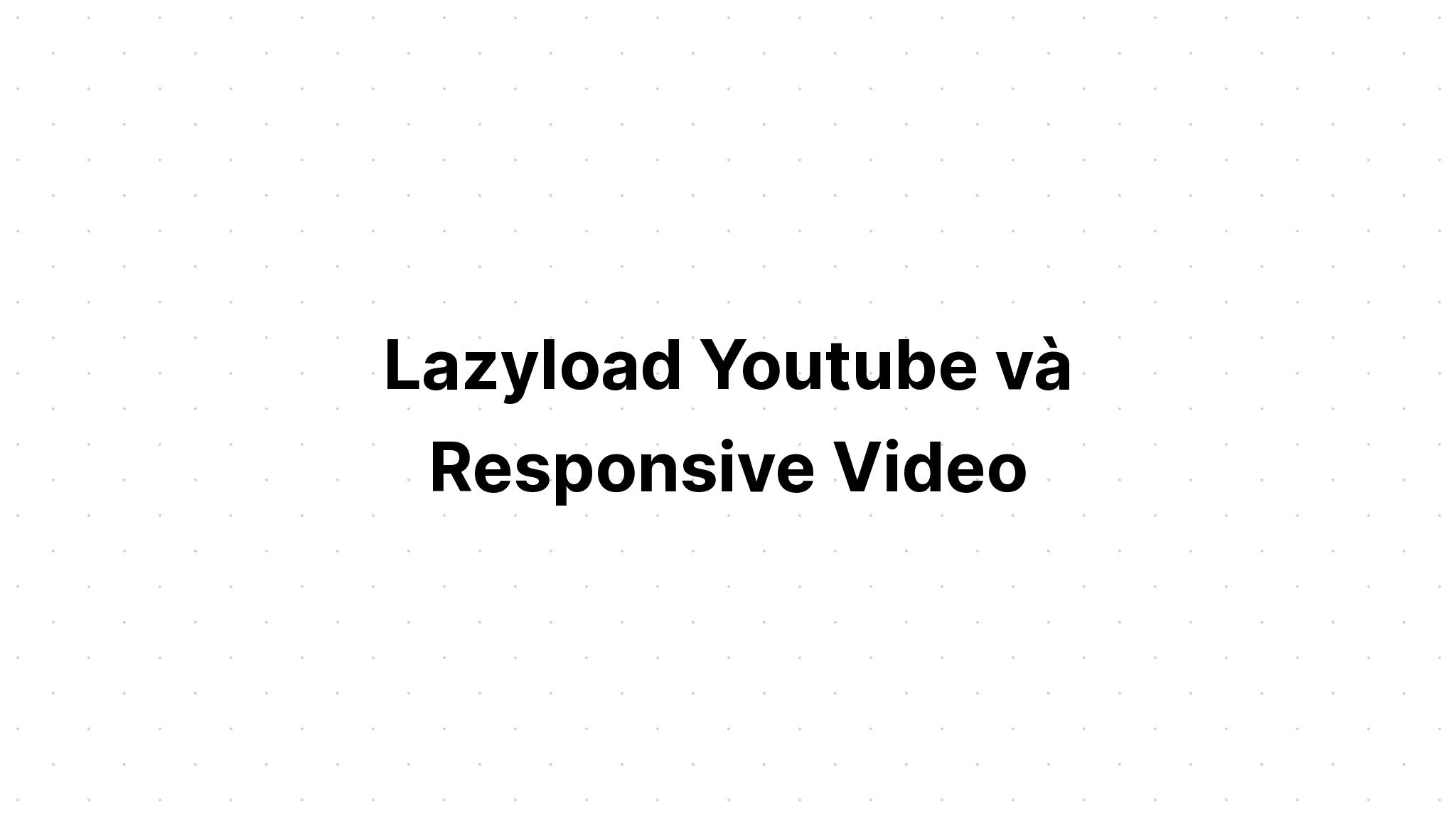 Lazyload Youtube và Responsive Video