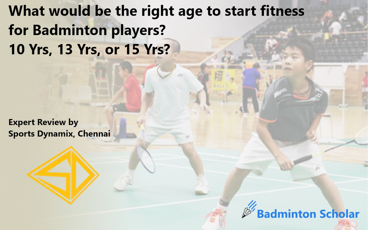 What would be the right age to start fitness for Badminton players? 10 Yrs, 13 Yrs, or 15 Yrs?