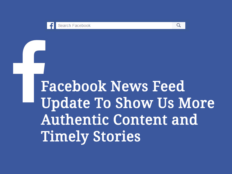 Facebook News Feed Update To Show Us More Authentic Content and Timely Stories