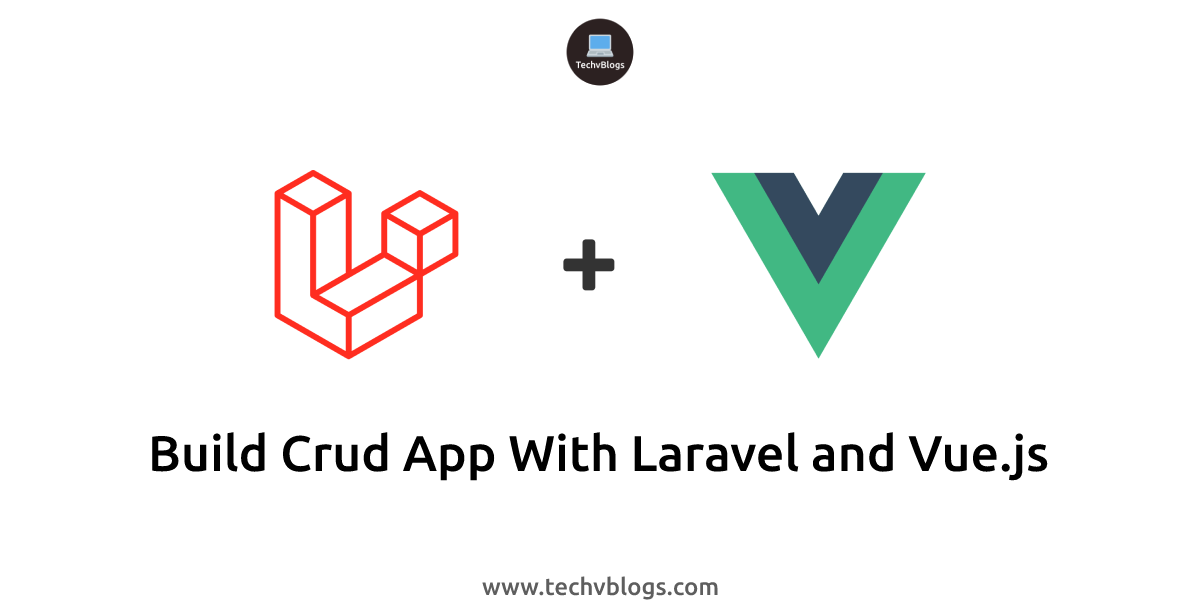 Build Crud App with Laravel and Vue.js - TechvBlogs