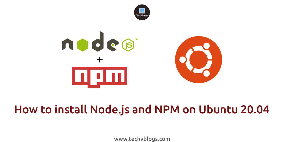 How to Install Node.js and NPM On Ubuntu 20.04 - TechvBlogs