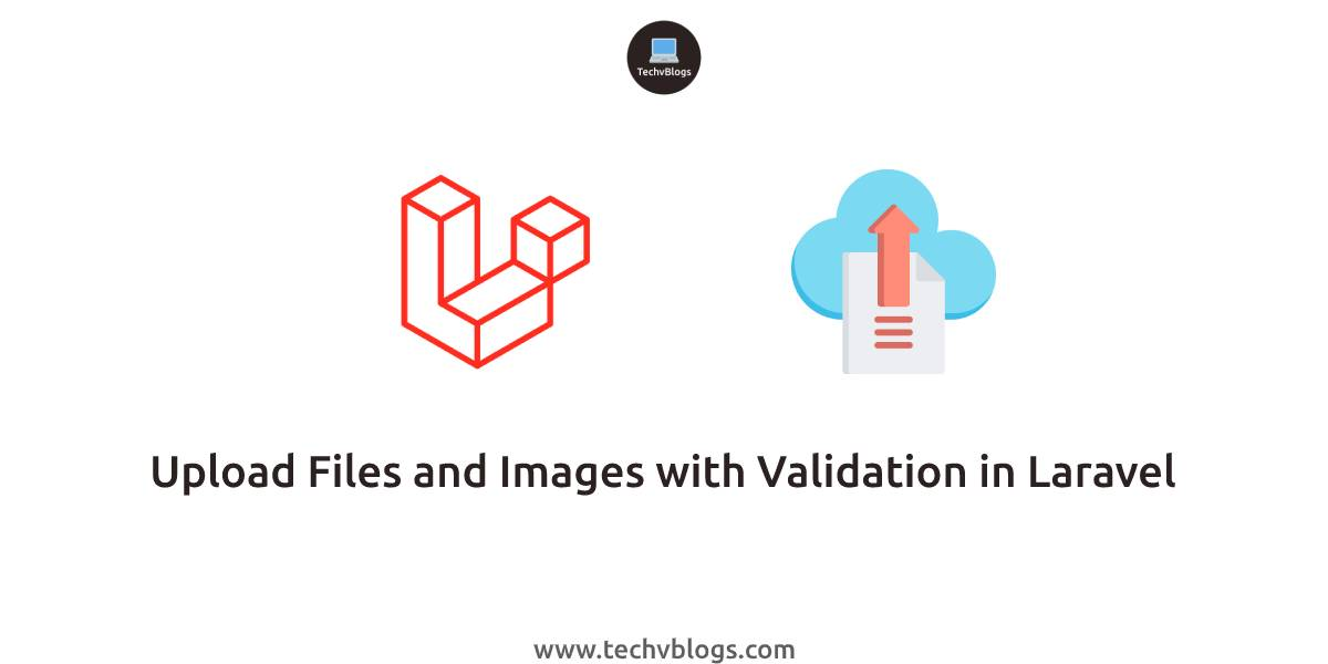 Upload Files and Images with Validation in Laravel - TechvBlogs