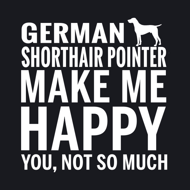GERMAN SHORTHAIR POINTER  – GERMAN SHORTHAIR POINTER Make Me Happy You not So Much