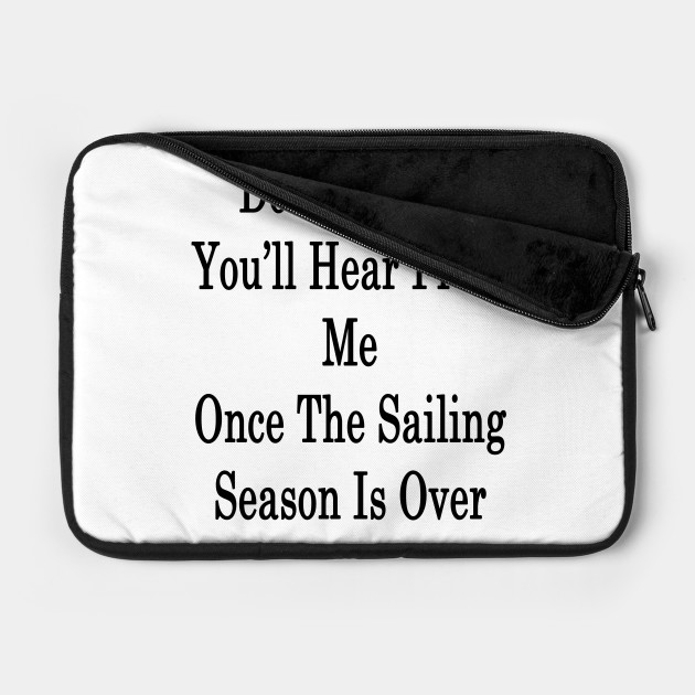 Don't Worry You'll Hear From Me Once The Sailing Season Is Over