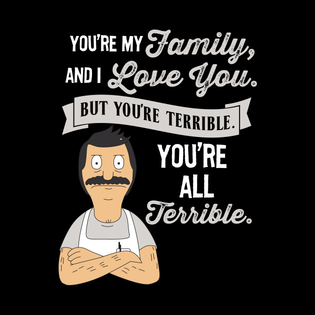 Bob Belcher You're My Family and I love you but you're terrible you're all terrible