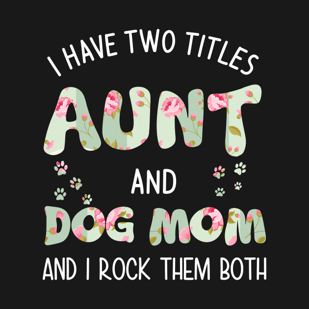 7b2f28cb998c1 I have tow titles aunt and dog mom and i rock them both - Dog Mom ...