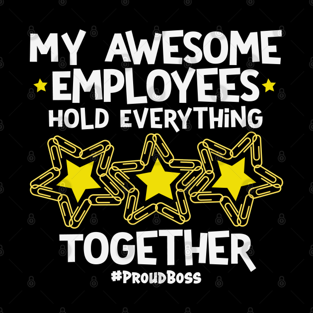 My Awesome Employees Hold Everything Together Proud Boss