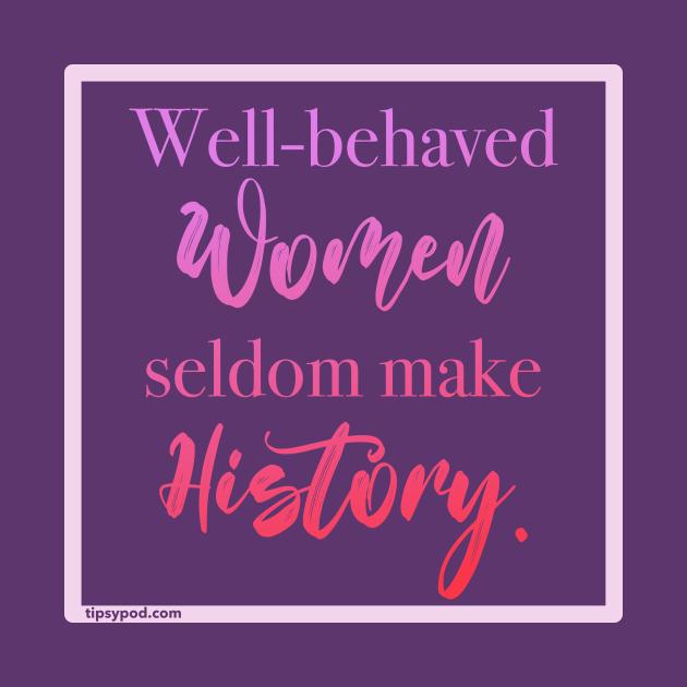 Well-behaved Women Seldom Make History - Tipsy Pod