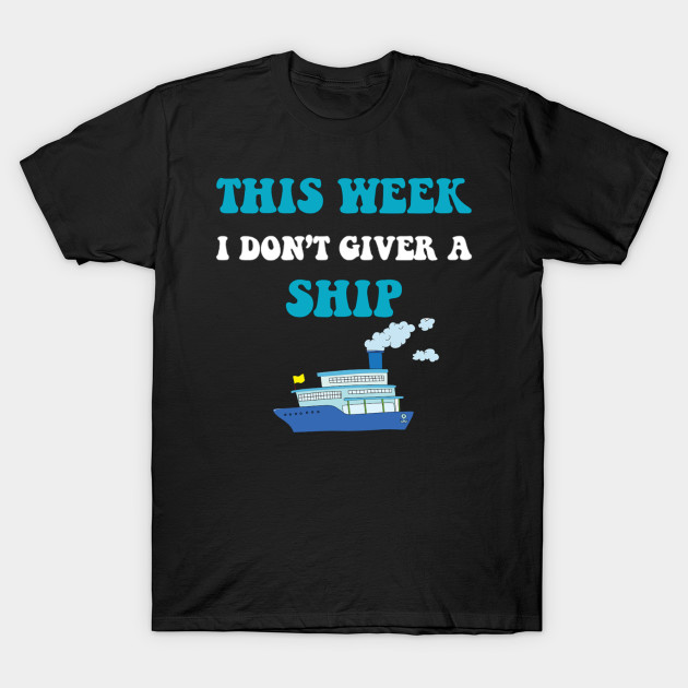 Cruise Trip Vacation This Week I Don't Give A Ship T-Shirt