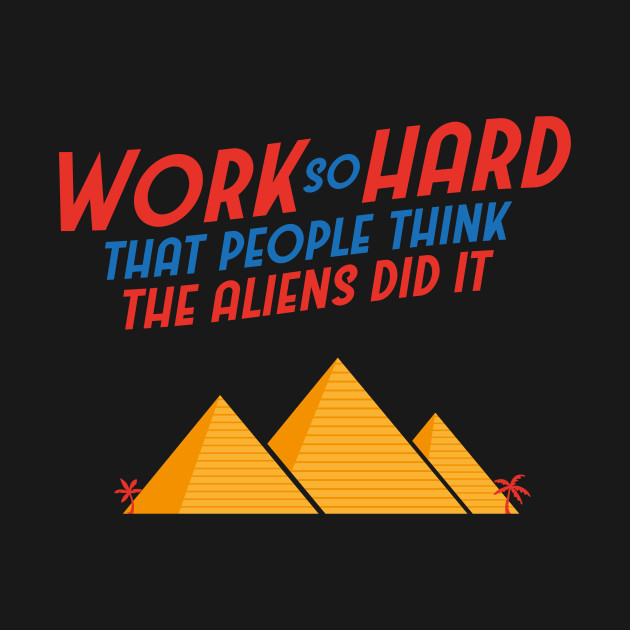 Ancient Egypt Pyramids - Work So Hard That People Think The Aliens Did It - Fun Office Workplace Shirt