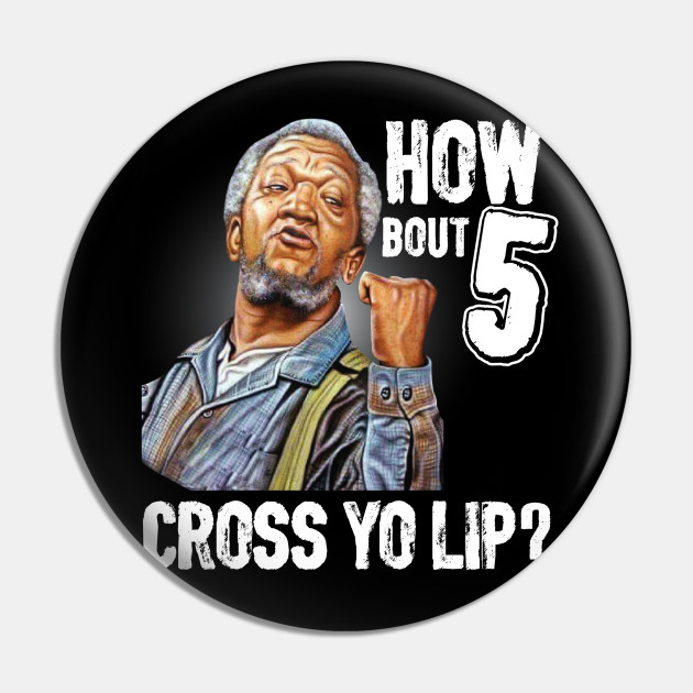5 cross you lip? Sanford and son tv show Redd foxx