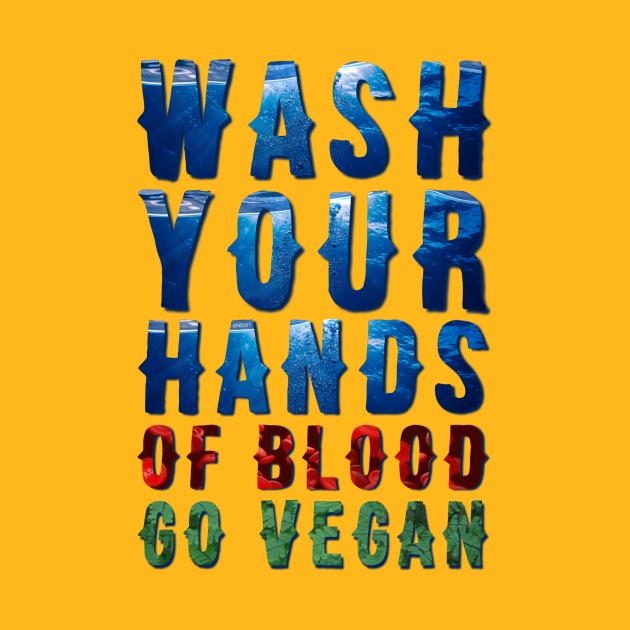 Wash Your Hands Of Blood Go Vegan