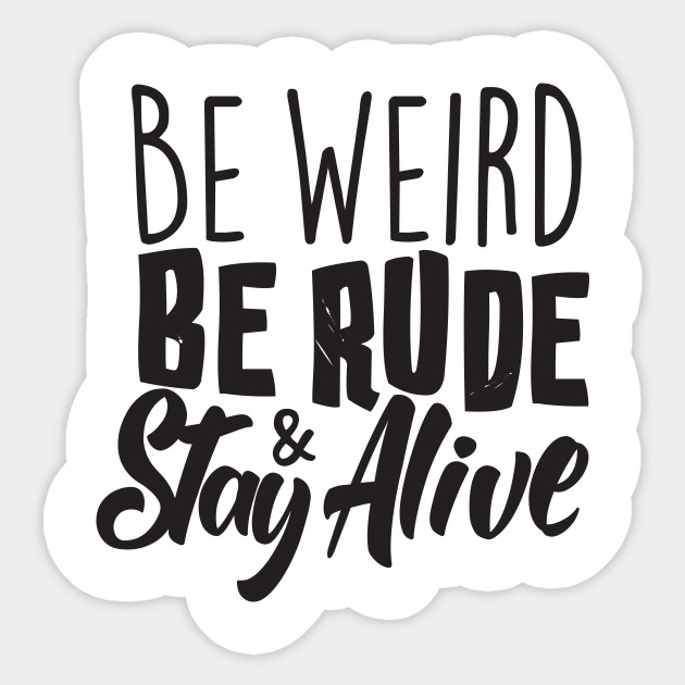 Be Weird, Be Rude & Stay Alive
