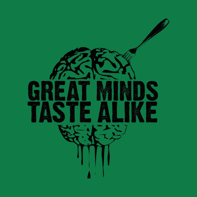 Great Minds Taste Alike