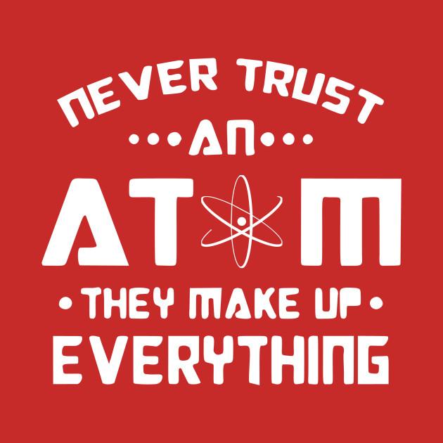 0870b20cf Never Trust an Atom, they make up Everything white logo - Atom ...