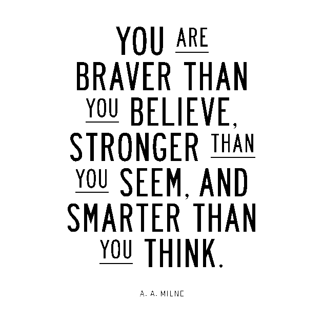 You are braver than you believe, smarter than you seem