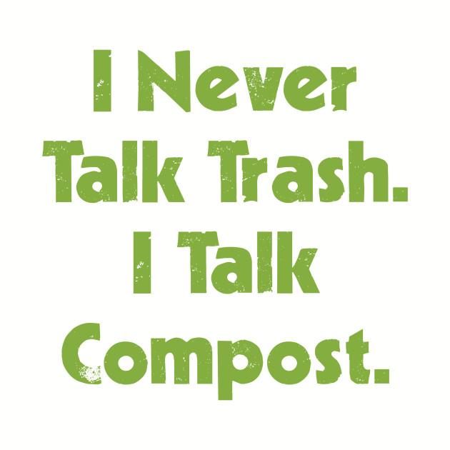 I Never Talk Trash. I Talk Compost.