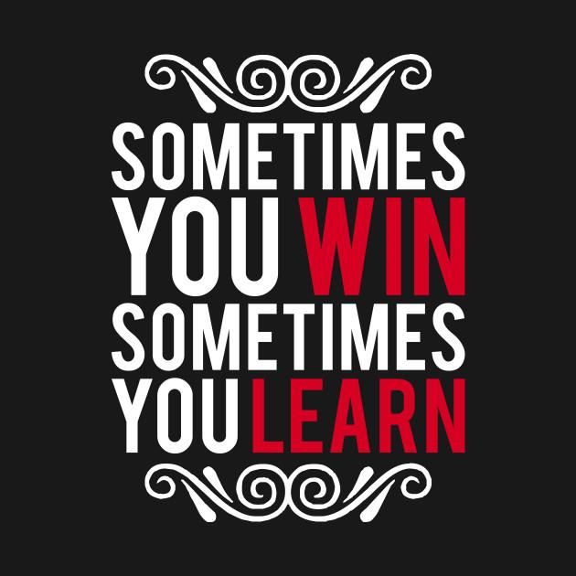 Sometimes You Win Sometimes You Win Sometimes You Learn