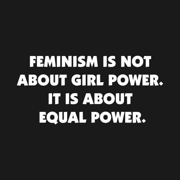 Feminism is Not About Girl Power, It is About Equal Power (white)