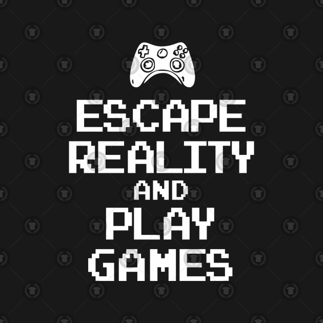 fb6317acd1a6 Escape Reality And Play Video games Escape Reality And Play Video games