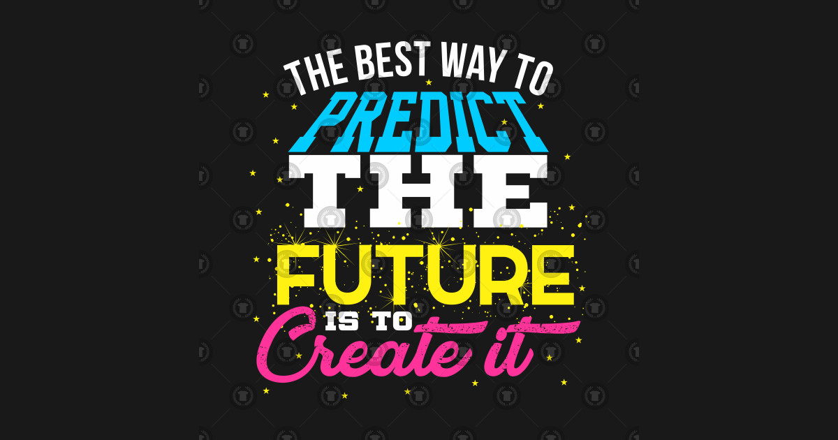 Image result for the best way to predict the future is to create it