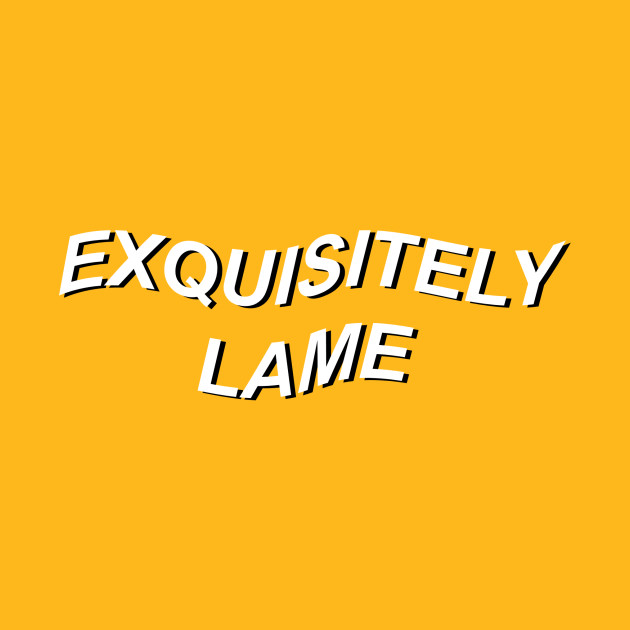 exquisitely lame