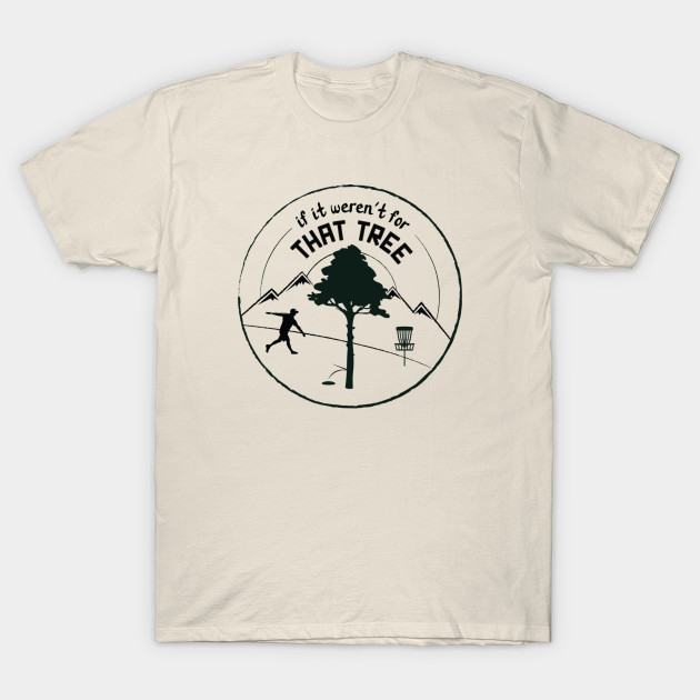Disc Golf If It Weren T For That Tree Black Ink Disc Golf T